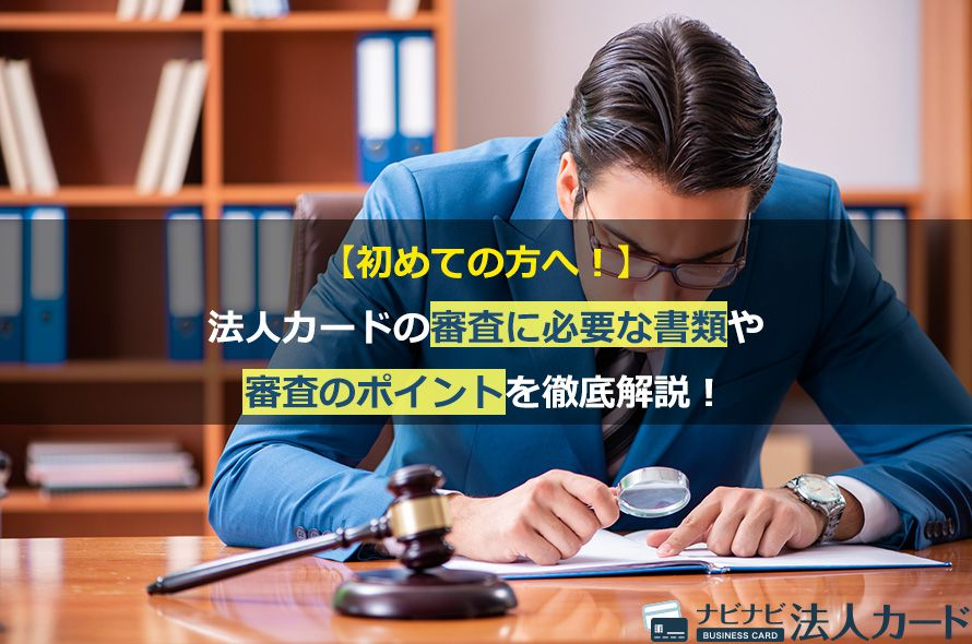 【初めての方へ!】法人カードの審査に必要な書類や審査のポイントを徹底解説!